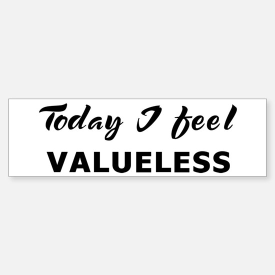 Today I feel valueless Bumper Bumper Bumper Sticker