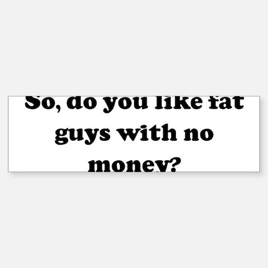 So, do you like fat guys with Bumper Bumper Bumper Sticker