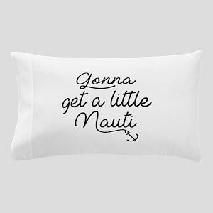 Gonna Get A Little Nauti Pillow Case