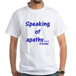 Speaking of Apathy White T-Shirt