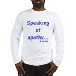 Speaking of Apathy Long Sleeve T-Shirt