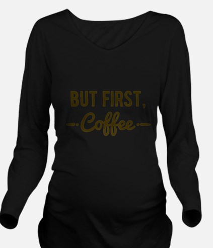 But First Coffee Long Sleeve Maternity T-Shirt
