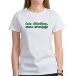 Less Thinking More Drinking Women's T-Shirt