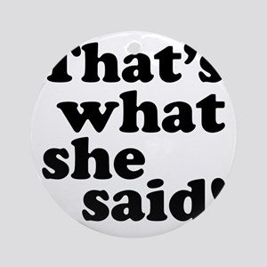Thats what she said Round Ornament
