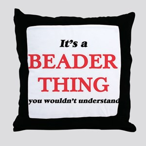It's and Beader thing, you wouldn Throw Pillow