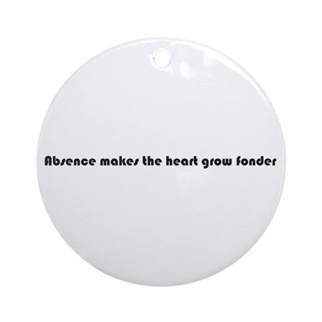 Absence makes the heart grow fonder Round Ornament