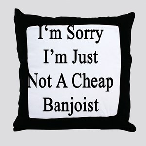 I'm Sorry I'm Just Not A Cheap Banjoi Throw Pillow