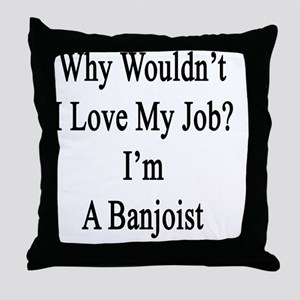 Why Wouldn't I Love My Job? I'm A Ban Throw Pillow
