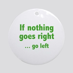 If Nothing Goes Right ... Go Left Ornament (Round)
