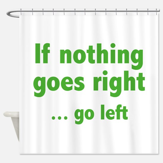 If Nothing Goes Right ... Go Left Shower Curtain
