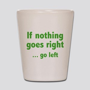 If Nothing Goes Right ... Go Left Shot Glass