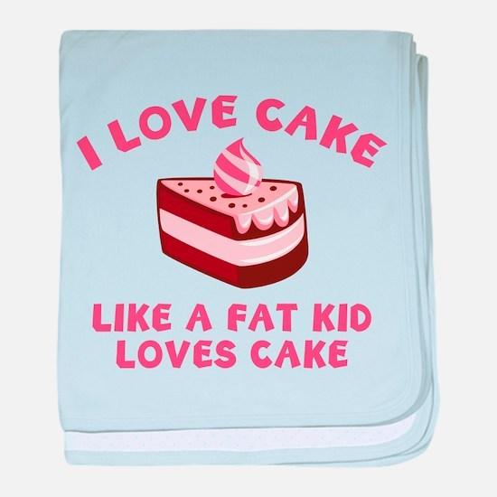 I Love Cake Like A Fat Kid Loves Cake baby blanket