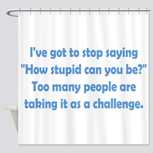 How Stupid Can You Be? Shower Curtain