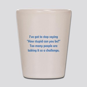 How Stupid Can You Be? Shot Glass
