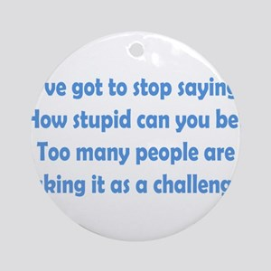 How Stupid Can You Be? Ornament (Round)