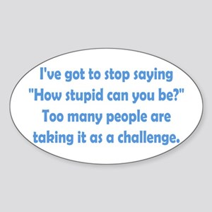 How Stupid Can You Be? Sticker (Oval)