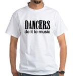 Dancers do it to Music White T-Shirt
