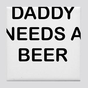 DADDY NEEDS A BEER Tile Coaster