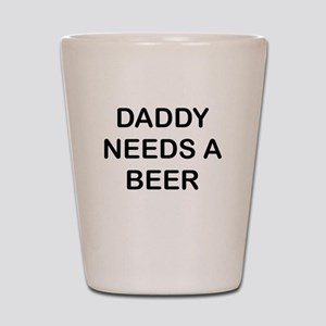DADDY NEEDS A BEER Shot Glass