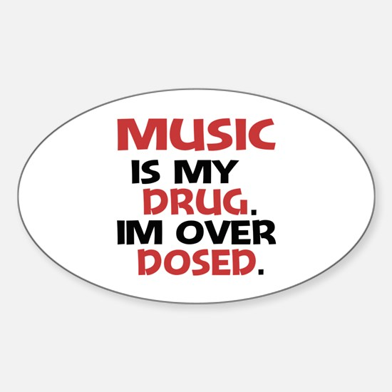 Music is my Drug. Im over Dosed. Sticker (Oval)