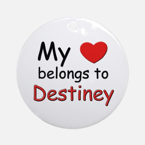 My heart belongs to destiney Ornament (Round)