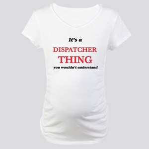 It's and Dispatcher thing, y Maternity T-Shirt