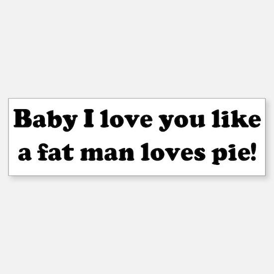 Baby I love you like a fat ma Bumper Bumper Bumper Sticker