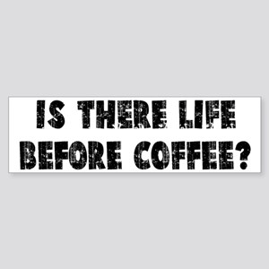 IS THERE LIFE BEFORE COFFEE? Bumper Sticker