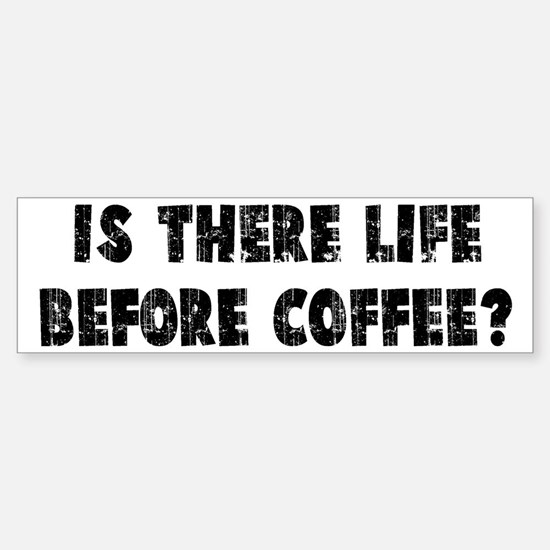 IS THERE LIFE BEFORE COFFEE? Bumper Bumper Bumper Sticker