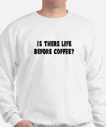 IS THERE LIFE BEFORE COFFEE? Sweatshirt