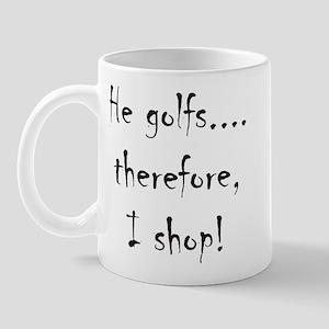 He Golfs...Therefore, I Shop! Mug