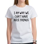 I Am Why We Can't Have Nice Things Women's T-Shirt