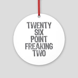 Twenty six point freaking two Round Ornament