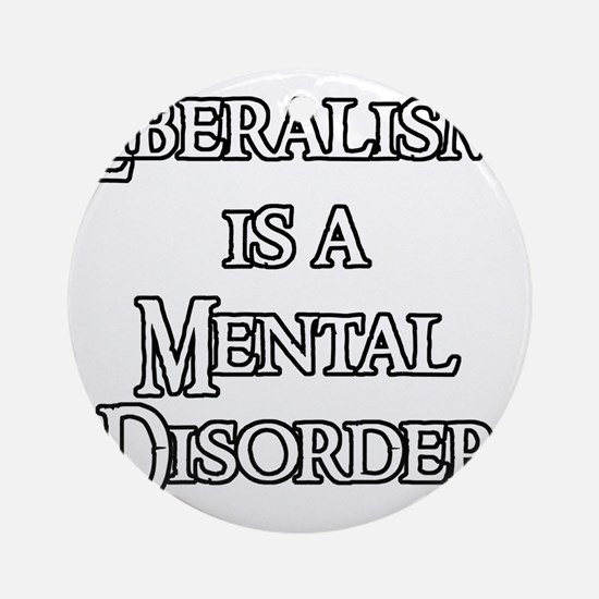 Liberalism is a Mental Disorder Round Ornament