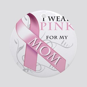 I Wear Pink for my Mom Round Ornament