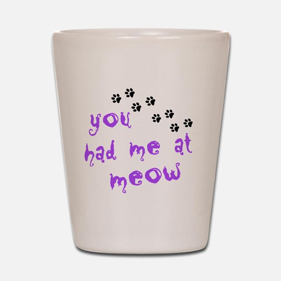 you had me at meow Shot Glass