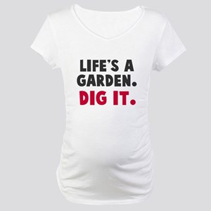 Life's A Garden. Dig It. Maternity T-Shirt