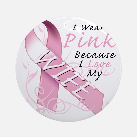 I Wear Pink Because I Love My Wife Round Ornament