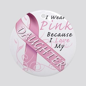 I Wear Pink Because I Love My Daugh Round Ornament