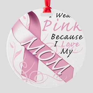 I Wear Pink Because I Love My Mom Round Ornament