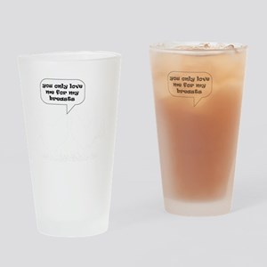 YOU ONLY LOVE ME FOR MY BREASTS - D Drinking Glass