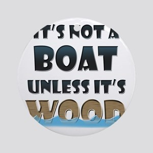 Its not a boat unless its wood Round Ornament