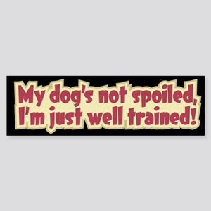 My Dog's Not Spoiled- Bumper Sticker