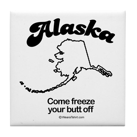 Alaska - come freeze your butt off Tile Coaster