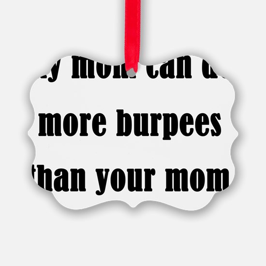 my mom can do more burpees than y Ornament