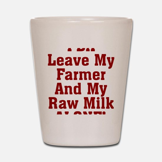 Leave My Farmer And My Raw Milk Alone Shot Glass