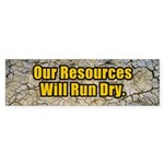 Our Resources Will Run Dry Bumper Sticker
