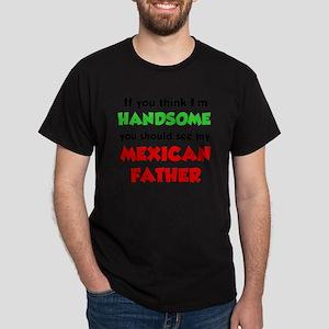 Think Im Handsome Mexican Father Dark T-Shirt