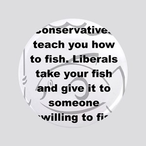 "CONSERVATIVES TEACH YOU HOW TO FISH... 3.5"" Button"