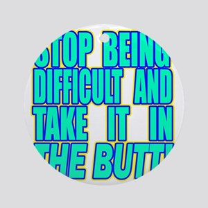Stop Being Difficult2 copy Round Ornament